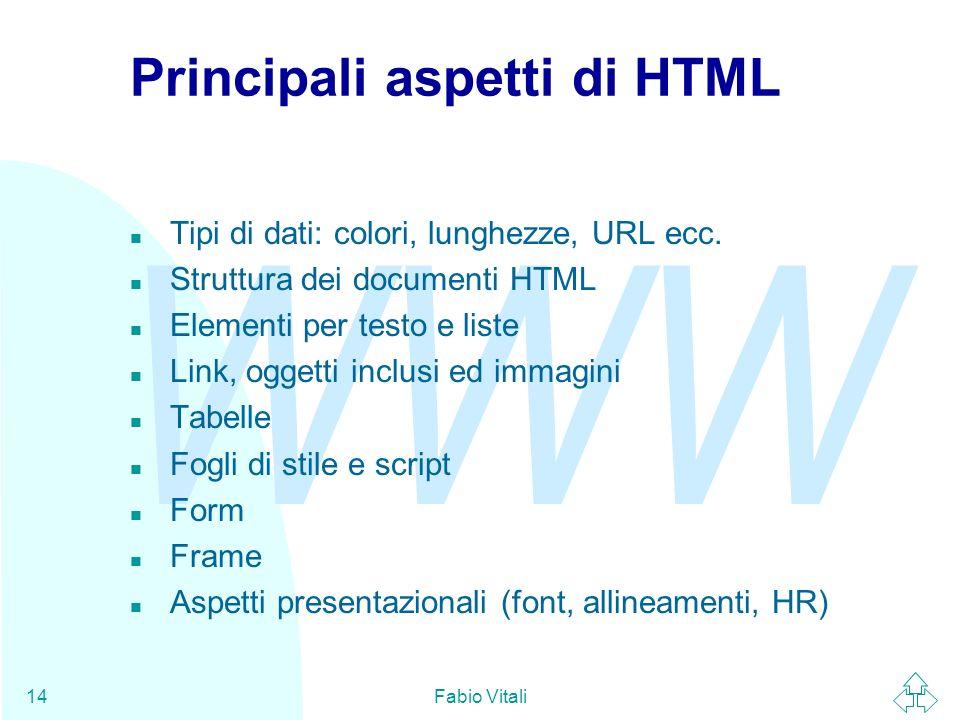 WWW Fabio Vitali14 Principali aspetti di HTML n Tipi di dati: colori, lunghezze, URL ecc. n Struttura dei documenti HTML n Elementi per testo e liste