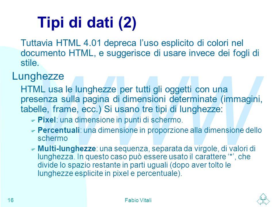 WWW Fabio Vitali16 Tipi di dati (2) Tuttavia HTML 4.01 depreca luso esplicito di colori nel documento HTML, e suggerisce di usare invece dei fogli di