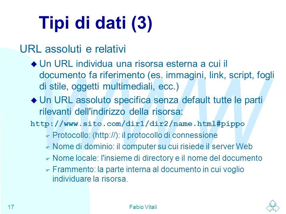 WWW Fabio Vitali17 Tipi di dati (3) URL assoluti e relativi u Un URL individua una risorsa esterna a cui il documento fa riferimento (es. immagini, li