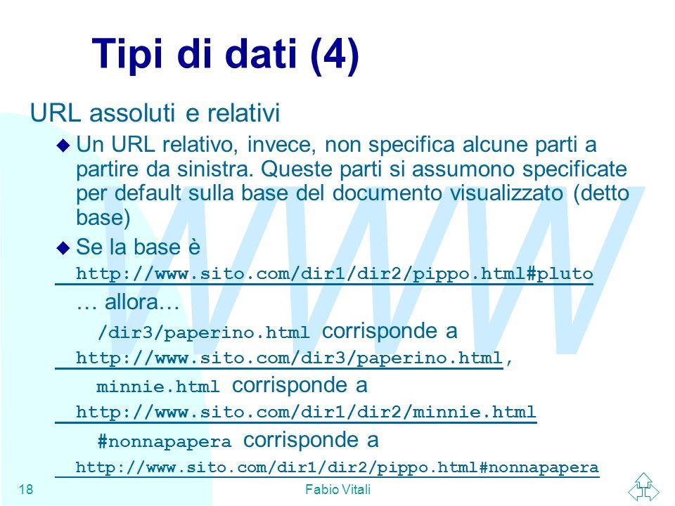 WWW Fabio Vitali18 Tipi di dati (4) URL assoluti e relativi u Un URL relativo, invece, non specifica alcune parti a partire da sinistra. Queste parti