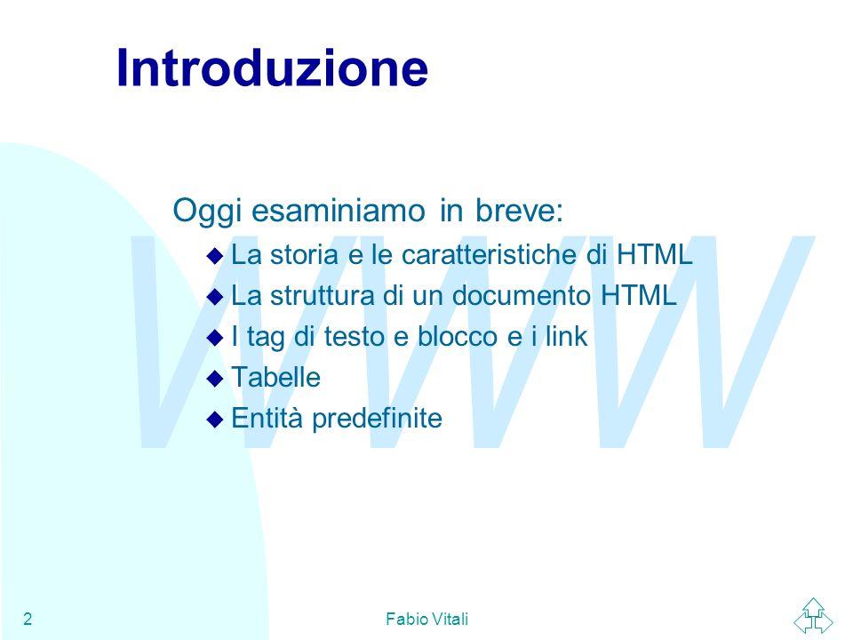 WWW Fabio Vitali2 Introduzione Oggi esaminiamo in breve: u La storia e le caratteristiche di HTML u La struttura di un documento HTML u I tag di testo