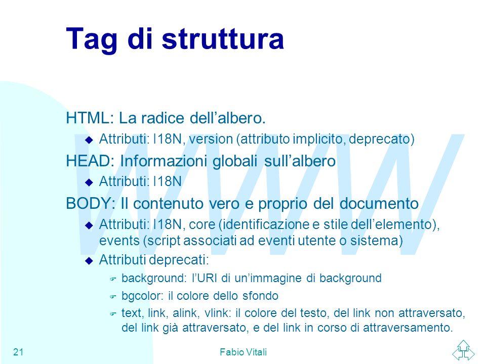 WWW Fabio Vitali21 Tag di struttura HTML: La radice dellalbero. u Attributi: I18N, version (attributo implicito, deprecato) HEAD: Informazioni globali