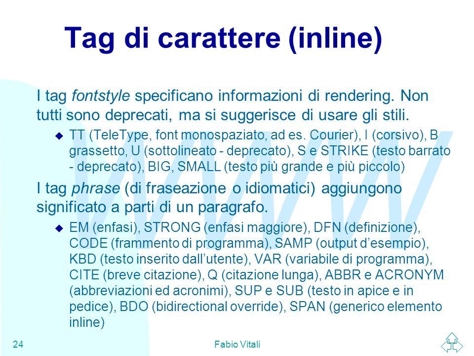 WWW Fabio Vitali24 Tag di carattere (inline) I tag fontstyle specificano informazioni di rendering. Non tutti sono deprecati, ma si suggerisce di usar