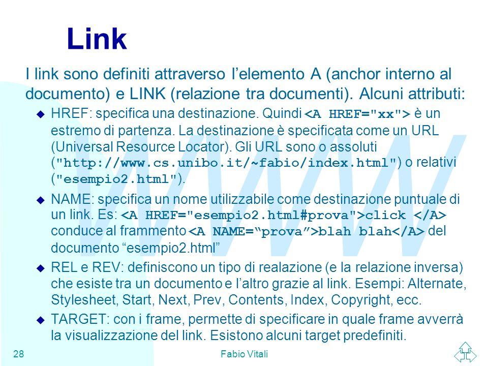 WWW Fabio Vitali28 Link I link sono definiti attraverso lelemento A (anchor interno al documento) e LINK (relazione tra documenti). Alcuni attributi: