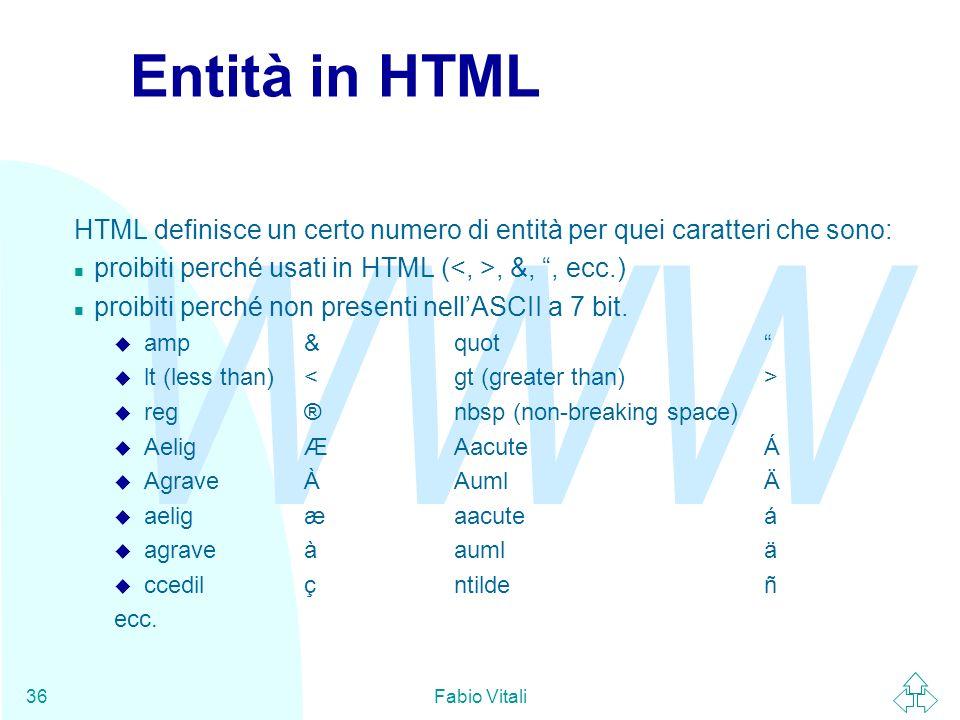 WWW Fabio Vitali36 Entità in HTML HTML definisce un certo numero di entità per quei caratteri che sono: n proibiti perché usati in HTML (, &,, ecc.) n