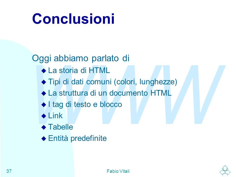 WWW Fabio Vitali37 Conclusioni Oggi abbiamo parlato di u La storia di HTML u Tipi di dati comuni (colori, lunghezze) u La struttura di un documento HT