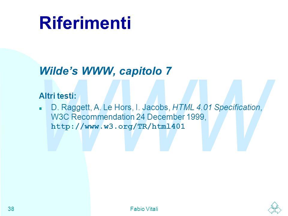 WWW Fabio Vitali38 Riferimenti Wildes WWW, capitolo 7 Altri testi: D. Raggett, A. Le Hors, I. Jacobs, HTML 4.01 Specification, W3C Recommendation 24 D