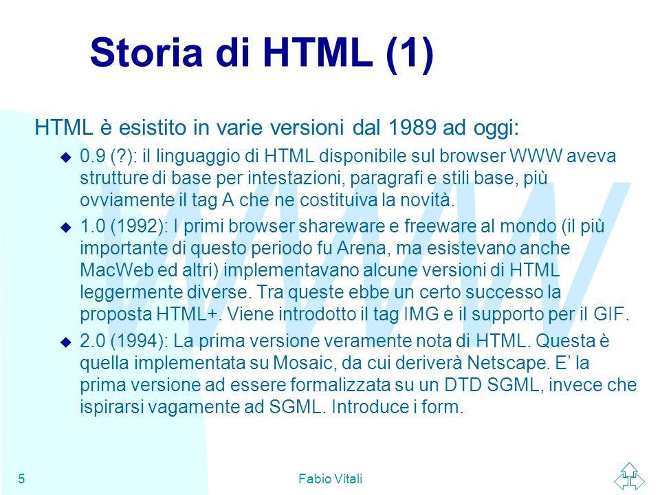WWW Fabio Vitali5 Storia di HTML (1) HTML è esistito in varie versioni dal 1989 ad oggi: u 0.9 (?): il linguaggio di HTML disponibile sul browser WWW