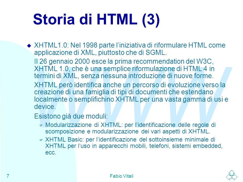 WWW Fabio Vitali7 Storia di HTML (3) u XHTML1.0: Nel 1998 parte liniziativa di riformulare HTML come applicazione di XML, piuttosto che di SGML. Il 26