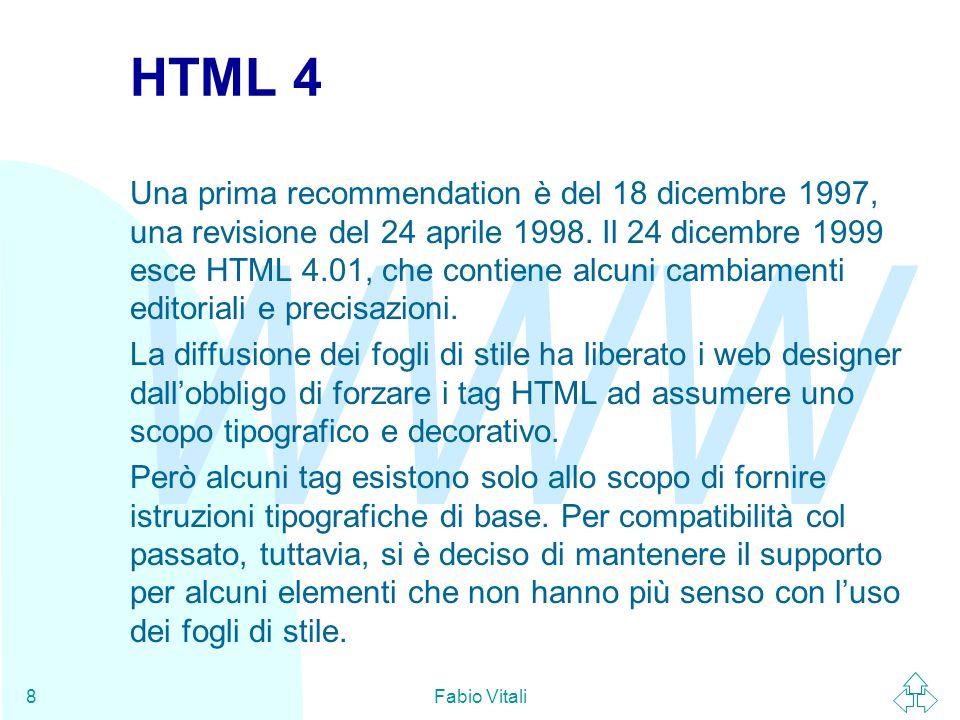 WWW Fabio Vitali9 I DTD di HTML 4 Per esigenze di compatibilità con il passato, HTML 4 è composto di tre strutture (DTD) alternative: u Transitional DTD (detto anche loose): contiene lintero linguaggio ammesso per HTML, inclusi quegli elementi deprecati che vengono mantenuti per compatibilità col passato.