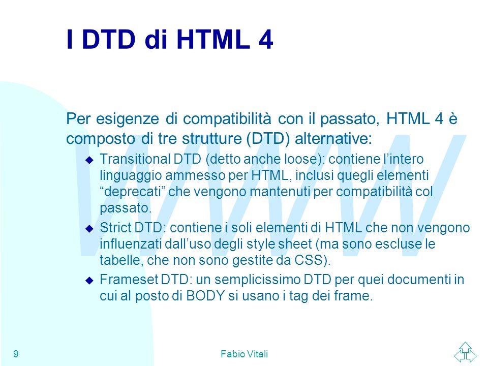 WWW Fabio Vitali9 I DTD di HTML 4 Per esigenze di compatibilità con il passato, HTML 4 è composto di tre strutture (DTD) alternative: u Transitional D