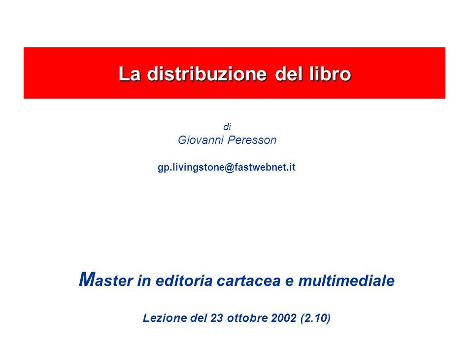 M aster in editoria cartacea e multimediale Lezione del 23 ottobre 2002 (2.10) La distribuzione del libro di Giovanni Peresson gp.livingstone@fastwebnet.it