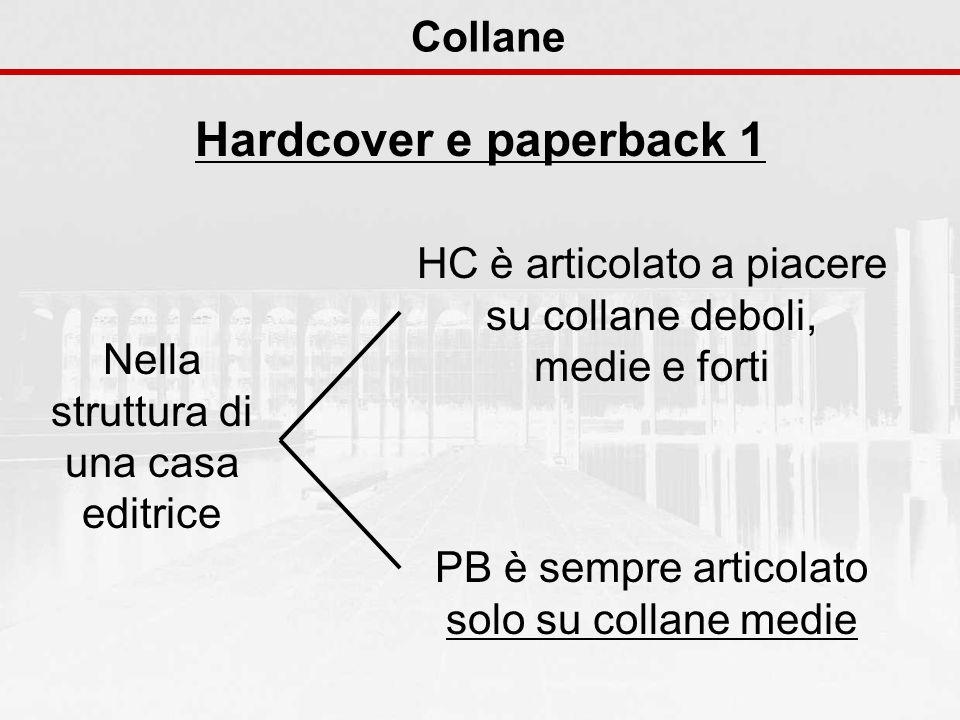 Collane Hardcover e paperback 1 Nella struttura di una casa editrice HC è articolato a piacere su collane deboli, medie e forti PB è sempre articolato solo su collane medie