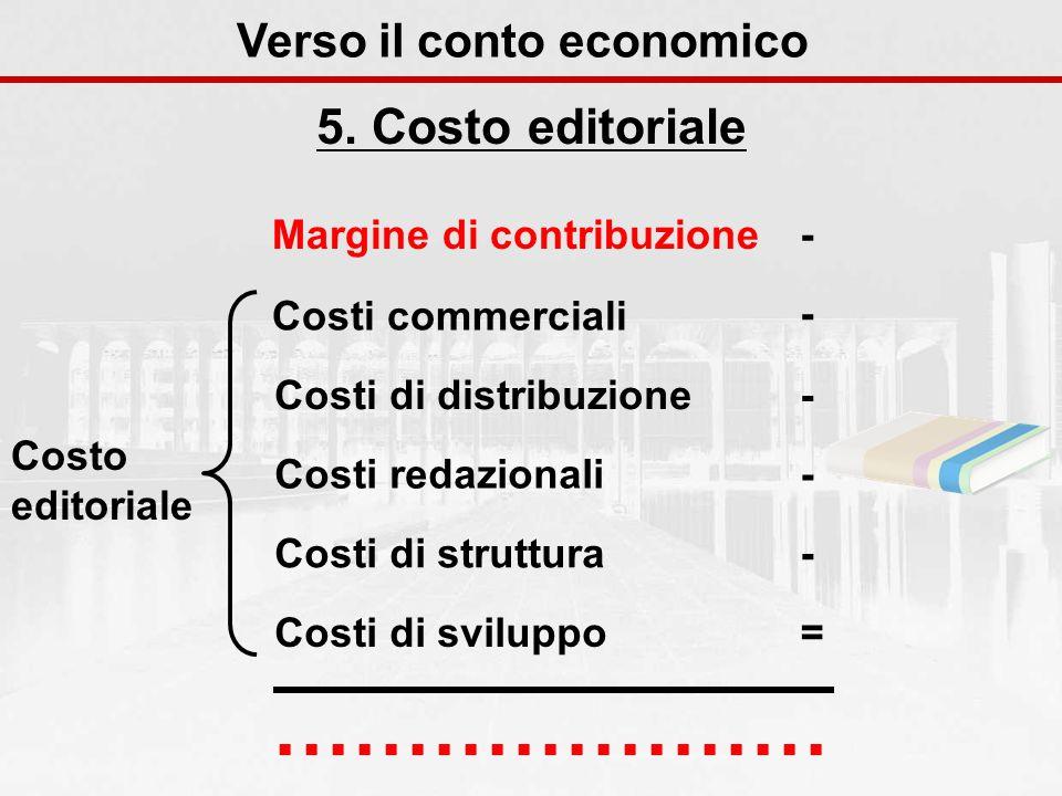 5. Costo editoriale Verso il conto economico Margine di contribuzione- Costi commerciali - Costi di distribuzione - Costi redazionali - Costi di strut