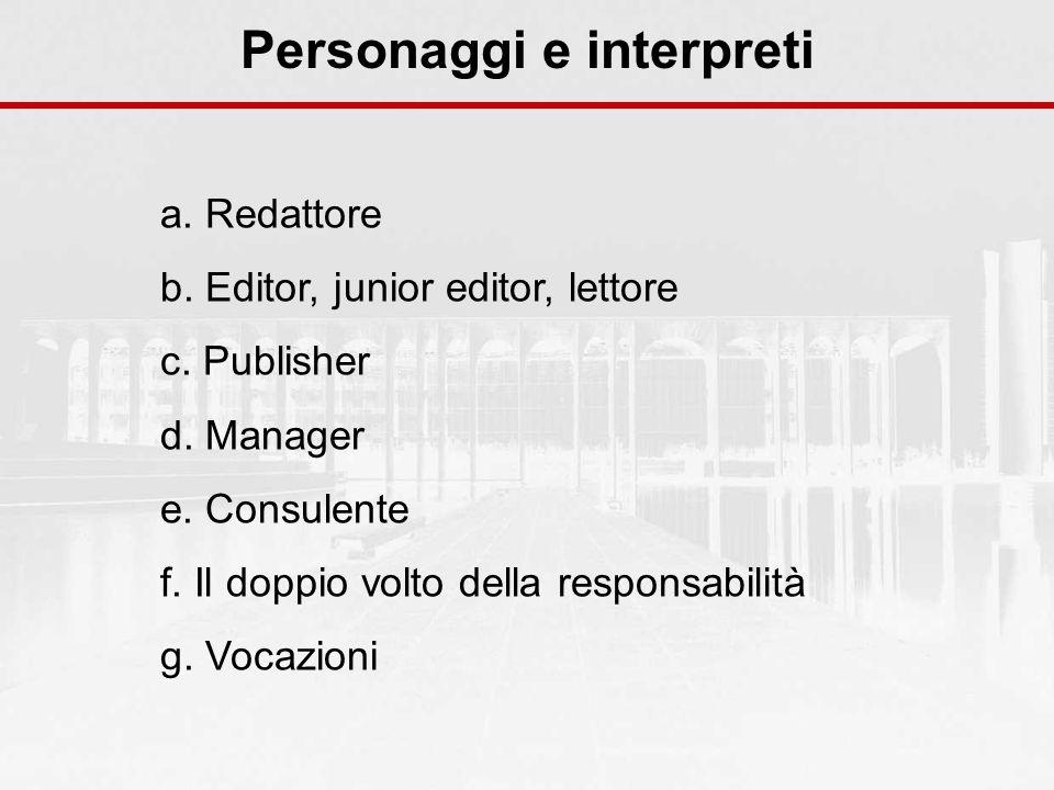 Personaggi e interpreti a. Redattore b. Editor, junior editor, lettore c. Publisher d. Manager e. Consulente f. Il doppio volto della responsabilità g