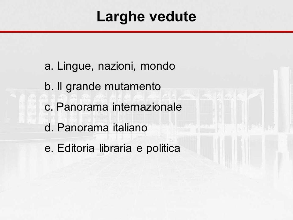 Larghe vedute a. Lingue, nazioni, mondo b. Il grande mutamento c. Panorama internazionale d. Panorama italiano e. Editoria libraria e politica