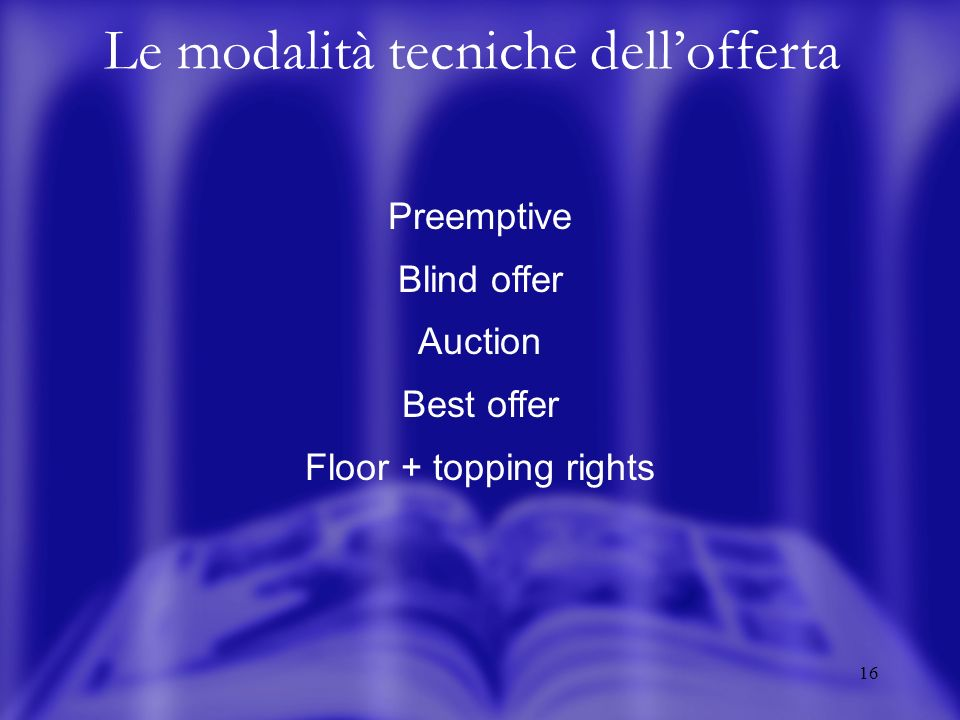 16 Le modalità tecniche dellofferta Preemptive Blind offer Auction Best offer Floor + topping rights
