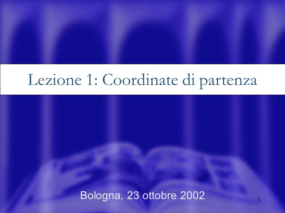 1 Bologna, 23 ottobre 2002 Lezione 1: Coordinate di partenza