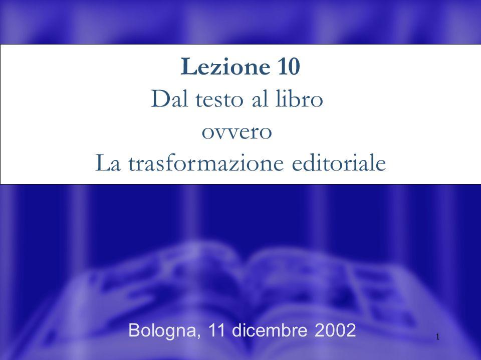 1 Bologna, 11 dicembre 2002 Lezione 10 Dal testo al libro ovvero La trasformazione editoriale