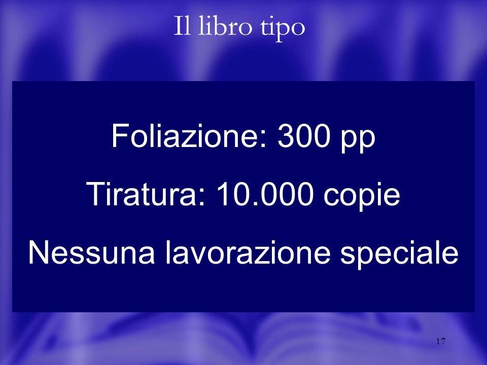 17 Foliazione: 300 pp Tiratura: 10.000 copie Nessuna lavorazione speciale Il libro tipo