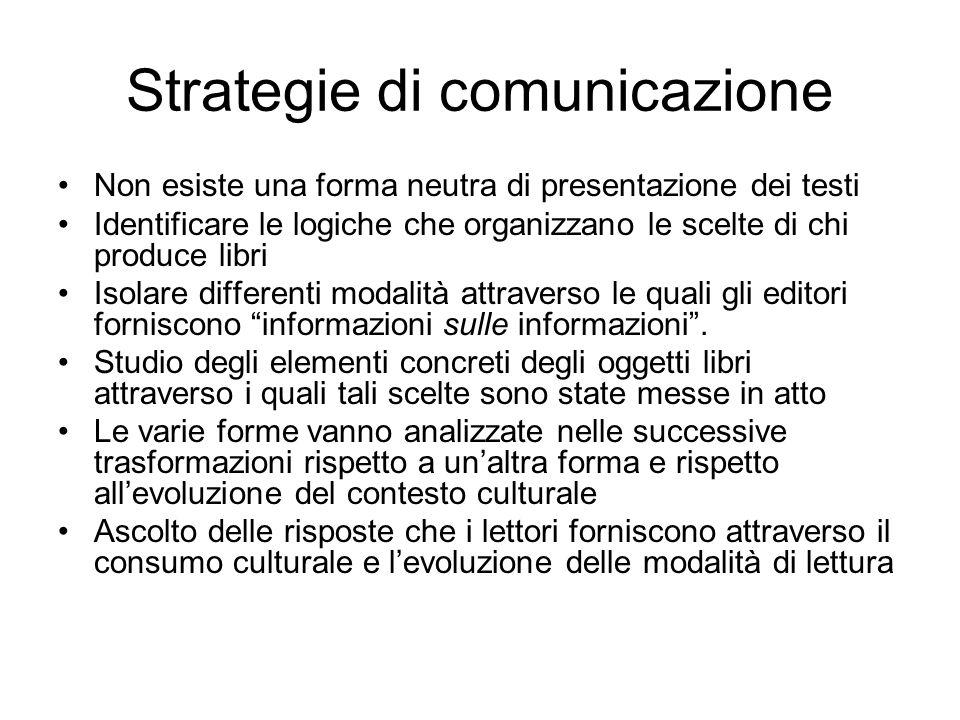 Strategie di comunicazione Non esiste una forma neutra di presentazione dei testi Identificare le logiche che organizzano le scelte di chi produce libri Isolare differenti modalità attraverso le quali gli editori forniscono informazioni sulle informazioni.