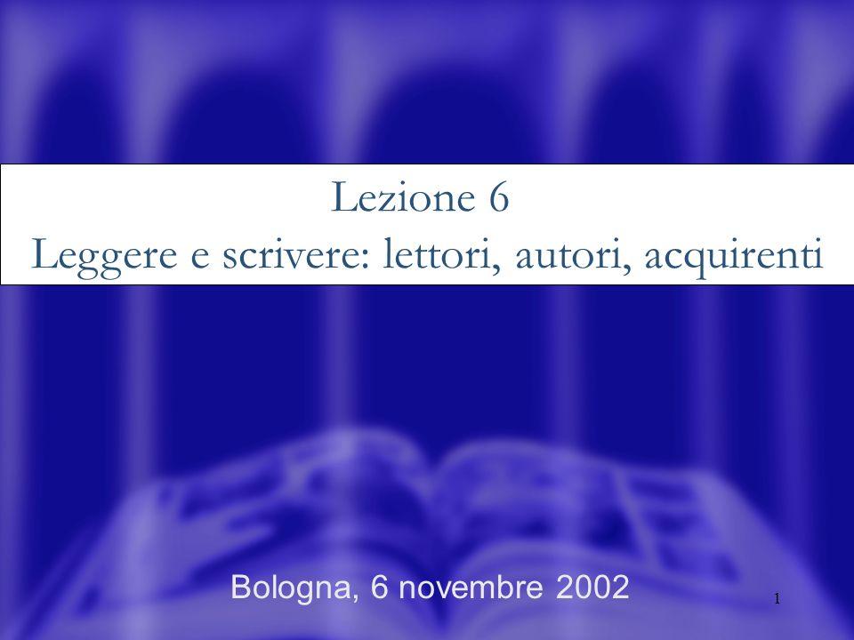 1 Bologna, 6 novembre 2002 Lezione 6 Leggere e scrivere: lettori, autori, acquirenti