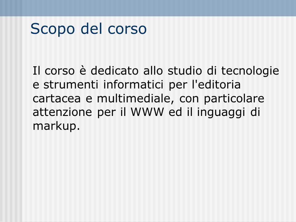 Scopo del corso Il corso è dedicato allo studio di tecnologie e strumenti informatici per l editoria cartacea e multimediale, con particolare attenzione per il WWW ed il inguaggi di markup.