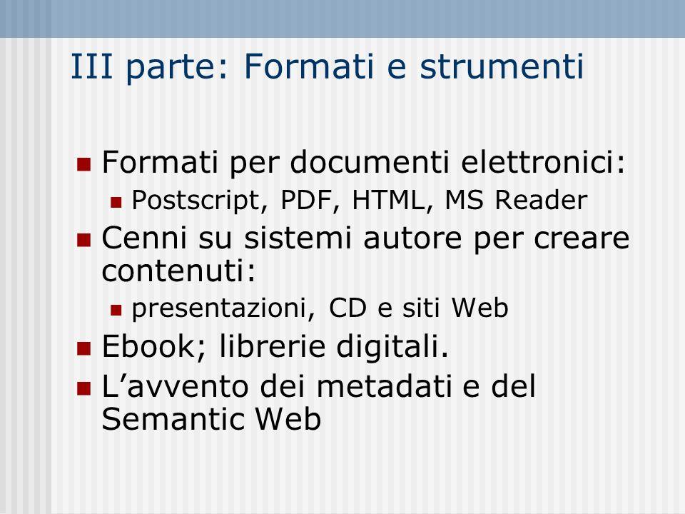 III parte: Formati e strumenti Formati per documenti elettronici: Postscript, PDF, HTML, MS Reader Cenni su sistemi autore per creare contenuti: presentazioni, CD e siti Web Ebook; librerie digitali.