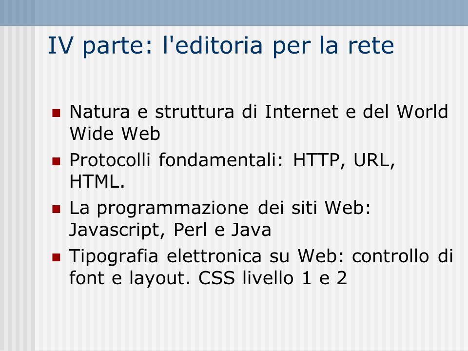 IV parte: l'editoria per la rete Natura e struttura di Internet e del World Wide Web Protocolli fondamentali: HTTP, URL, HTML. La programmazione dei s