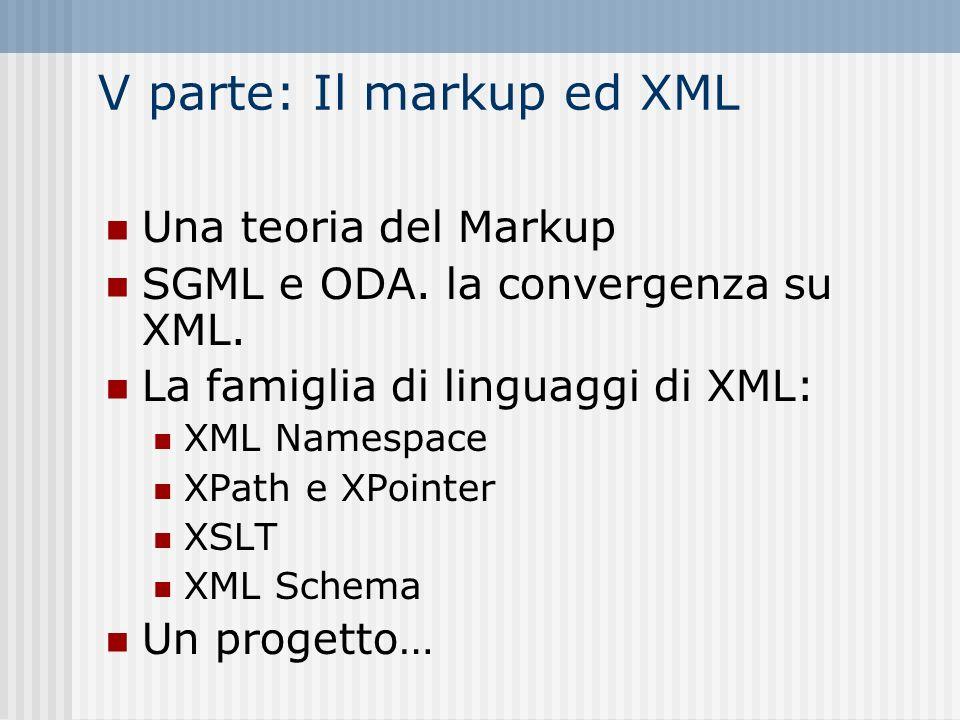 V parte: Il markup ed XML Una teoria del Markup SGML e ODA. la convergenza su XML. La famiglia di linguaggi di XML: XML Namespace XPath e XPointer XSL