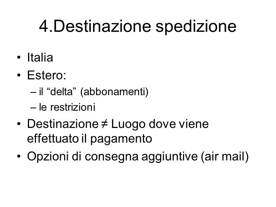 4.Destinazione spedizione Italia Estero: –il delta (abbonamenti) –le restrizioni Destinazione Luogo dove viene effettuato il pagamento Opzioni di cons