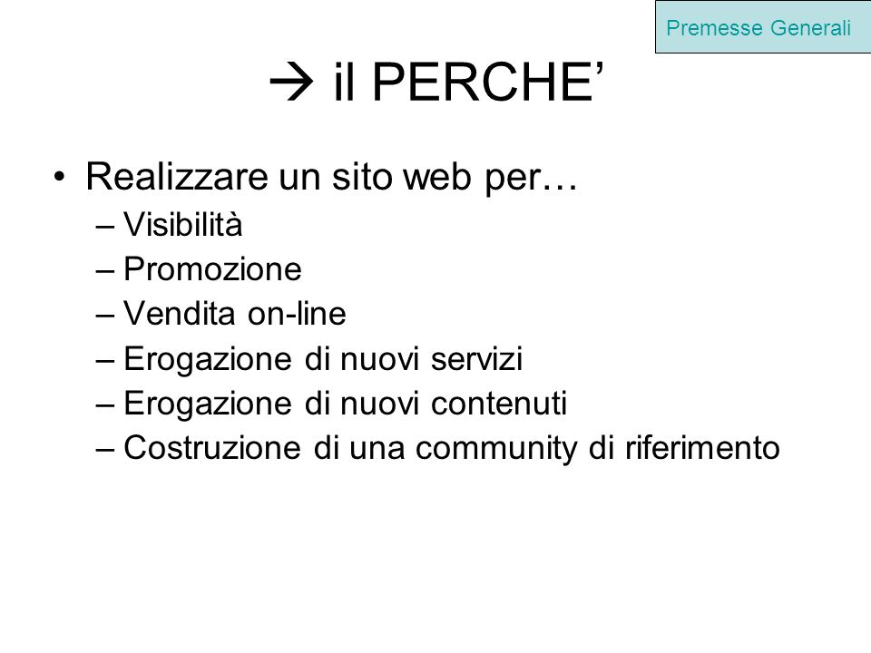 il PERCHE Realizzare un sito web per… –Visibilità –Promozione –Vendita on-line –Erogazione di nuovi servizi –Erogazione di nuovi contenuti –Costruzione di una community di riferimento Premesse Generali