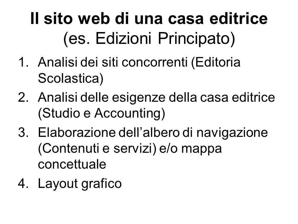 Il sito web di una casa editrice (es. Edizioni Principato) 1.Analisi dei siti concorrenti (Editoria Scolastica) 2.Analisi delle esigenze della casa ed