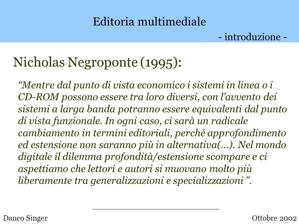 Danco Singer Editoria multimediale Nicholas Negroponte (1995): Sul breve termine è probabile che le registrazioni sul CD- ROM usino molto testo, che è economico dal punto di vista dei bit, molte immagini fisse, un po di suono e solo dei frammenti di film vero e proprio.