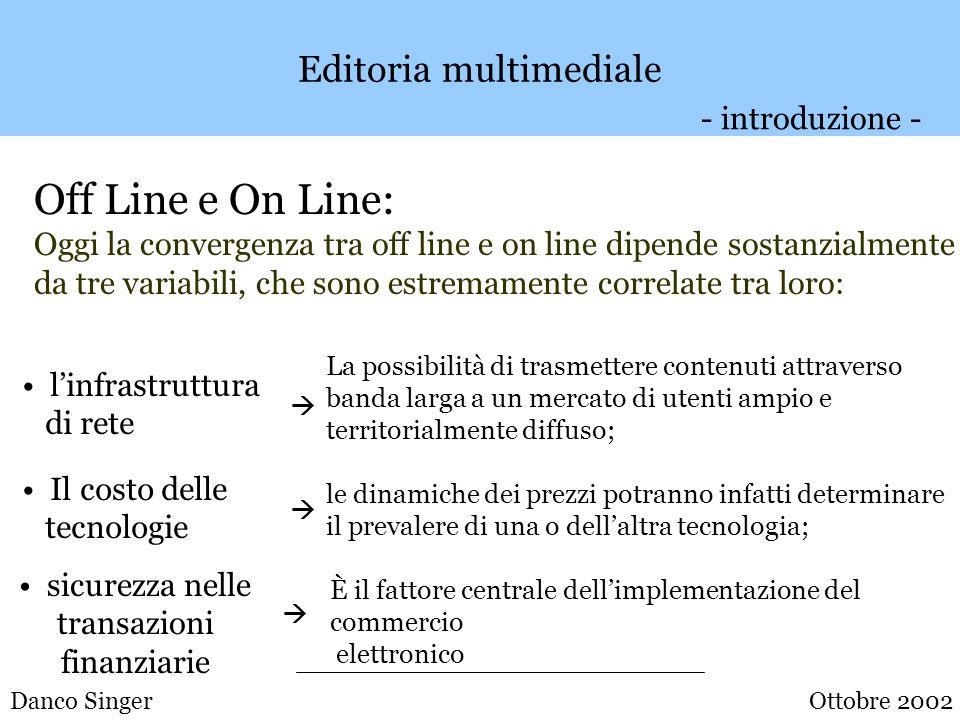 Danco Singer Editoria multimediale Nicholas Negroponte (1995): Mentre dal punto di vista economico i sistemi in linea o i CD-ROM possono essere tra loro diversi, con lavvento dei sistemi a larga banda potranno essere equivalenti dal punto di vista funzionale.