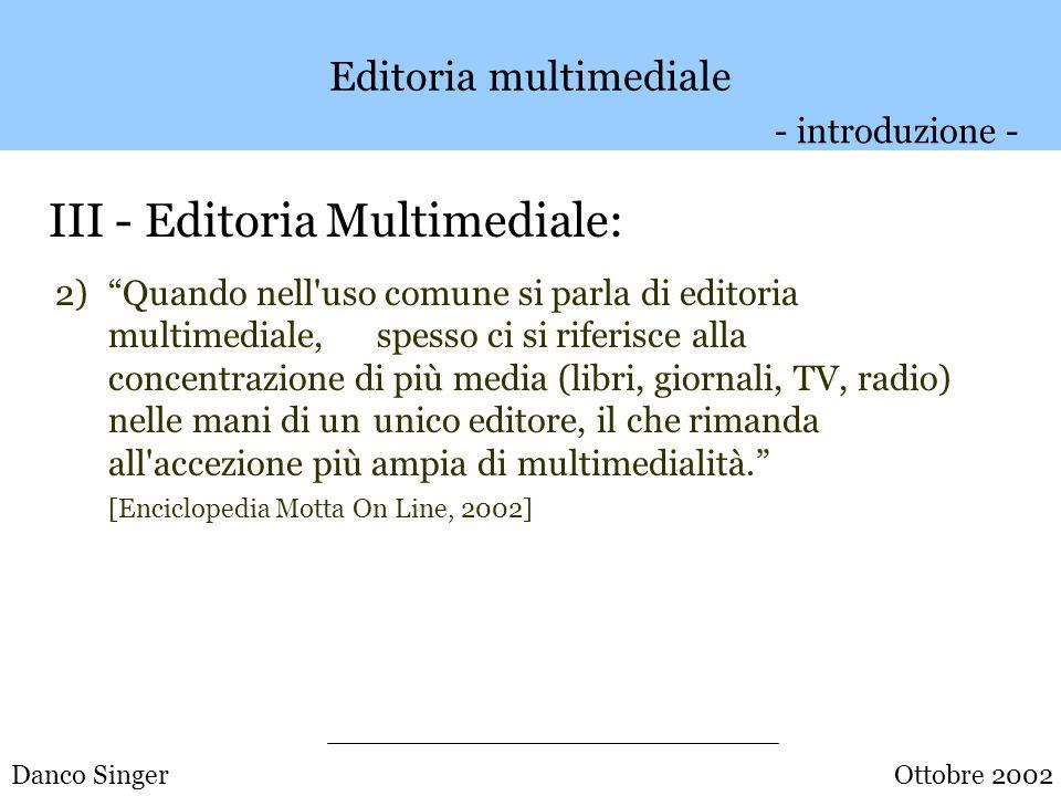 Danco Singer Editoria multimediale III - Editoria Multimediale: 1)L editoria è in senso proprio multimediale quando applica tecnologie multimediali alla produzione e alla pubblicazione di documenti, per es.