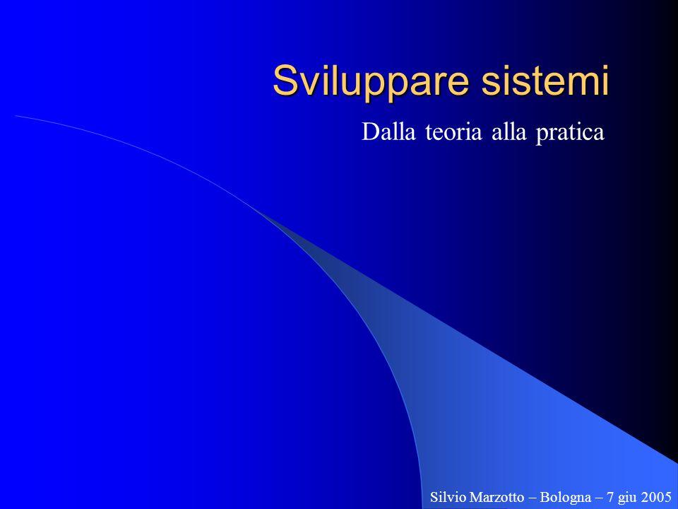 Sviluppare sistemi Dalla teoria alla pratica Silvio Marzotto – Bologna – 7 giu 2005