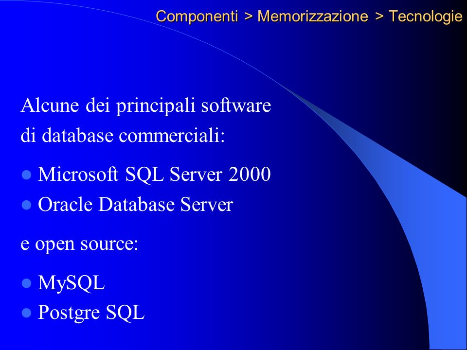Componenti > Memorizzazione > Tecnologie Alcune dei principali software di database commerciali: Microsoft SQL Server 2000 Oracle Database Server e open source: MySQL Postgre SQL