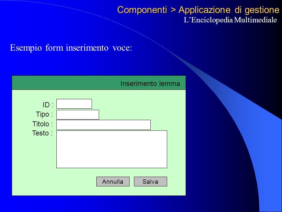Componenti > Applicazione di gestione LEnciclopedia Multimediale Esempio form inserimento voce: Inserimento lemma ID : Tipo : Titolo : Testo : SalvaAnnulla