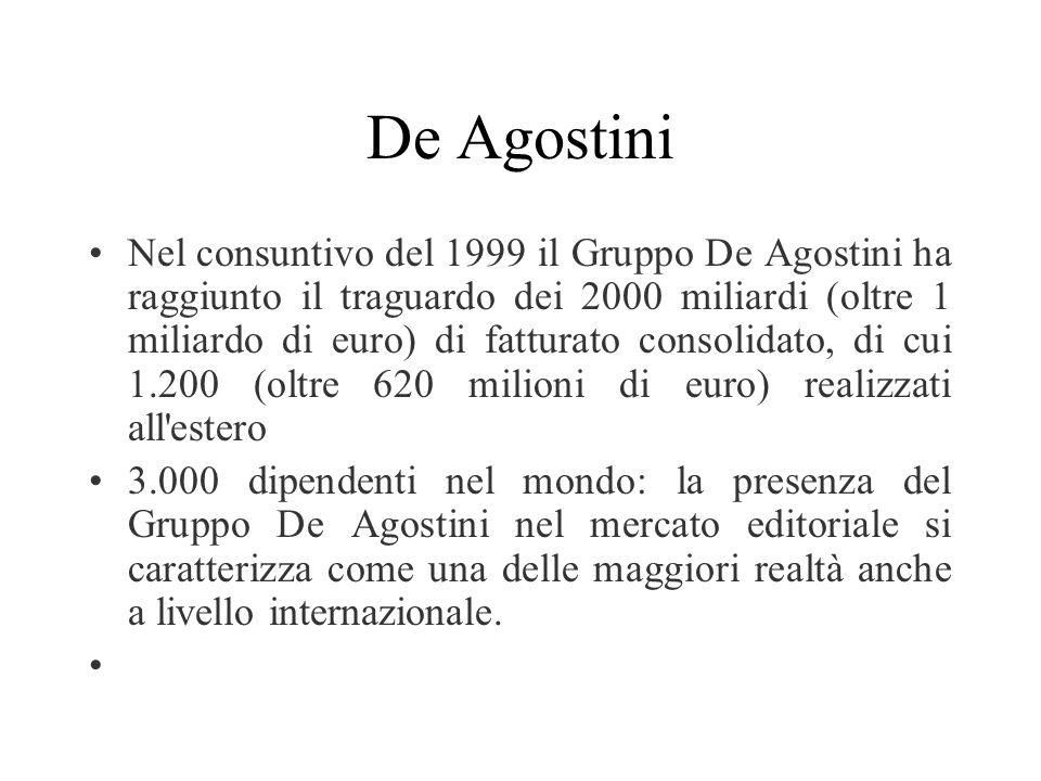 De Agostini Nel consuntivo del 1999 il Gruppo De Agostini ha raggiunto il traguardo dei 2000 miliardi (oltre 1 miliardo di euro) di fatturato consolidato, di cui 1.200 (oltre 620 milioni di euro) realizzati all estero 3.000 dipendenti nel mondo: la presenza del Gruppo De Agostini nel mercato editoriale si caratterizza come una delle maggiori realtà anche a livello internazionale.