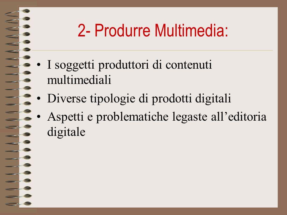 2- Produrre Multimedia: I soggetti produttori di contenuti multimediali Diverse tipologie di prodotti digitali Aspetti e problematiche legaste alleditoria digitale