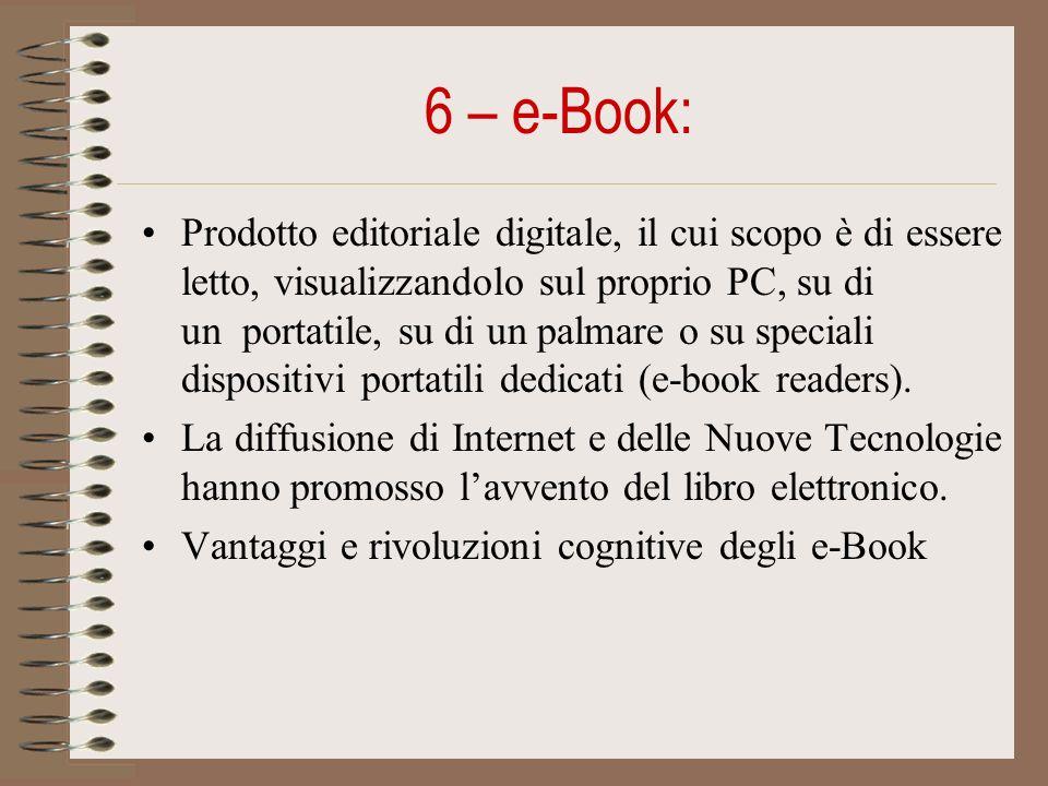 6 – e-Book: Prodotto editoriale digitale, il cui scopo è di essere letto, visualizzandolo sul proprio PC, su di un portatile, su di un palmare o su speciali dispositivi portatili dedicati (e-book readers).