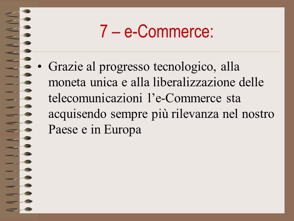 7 – e-Commerce: Grazie al progresso tecnologico, alla moneta unica e alla liberalizzazione delle telecomunicazioni le-Commerce sta acquisendo sempre più rilevanza nel nostro Paese e in Europa