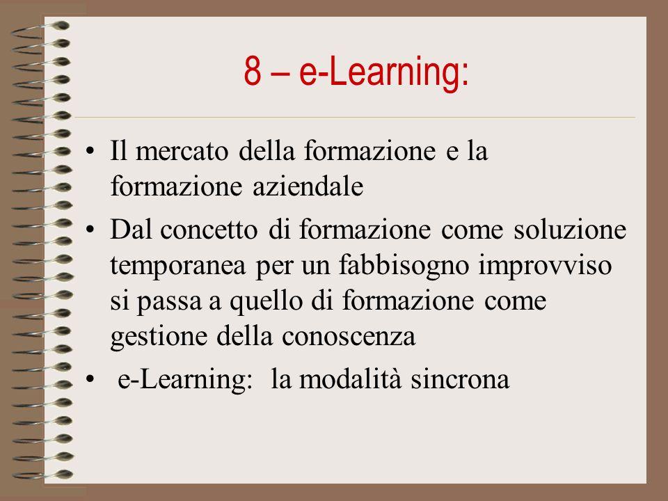 8 – e-Learning: Il mercato della formazione e la formazione aziendale Dal concetto di formazione come soluzione temporanea per un fabbisogno improvviso si passa a quello di formazione come gestione della conoscenza e-Learning: la modalità sincrona