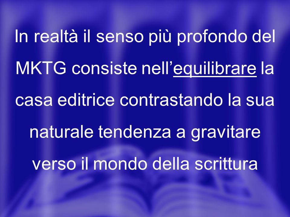 In realtà il senso più profondo del MKTG consiste nellequilibrare la casa editrice contrastando la sua naturale tendenza a gravitare verso il mondo della scrittura