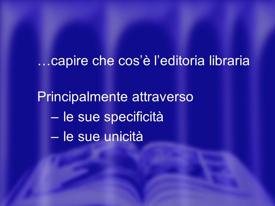 …capire che cosè leditoria libraria Principalmente attraverso – le sue specificità – le sue unicità