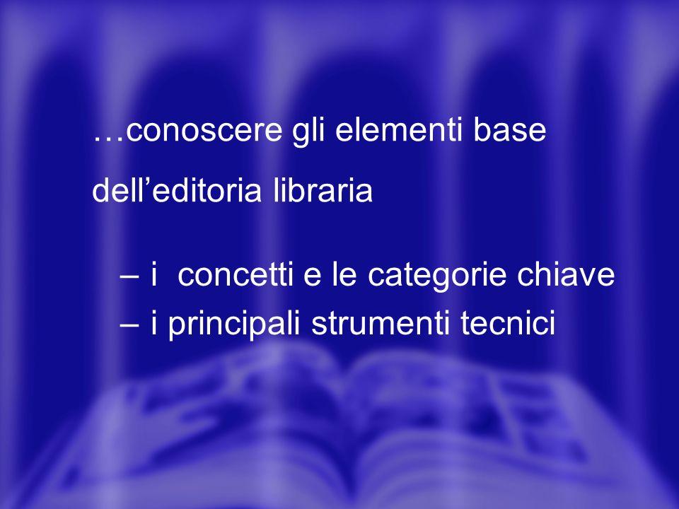 – i concetti e le categorie chiave – i principali strumenti tecnici …conoscere gli elementi base delleditoria libraria