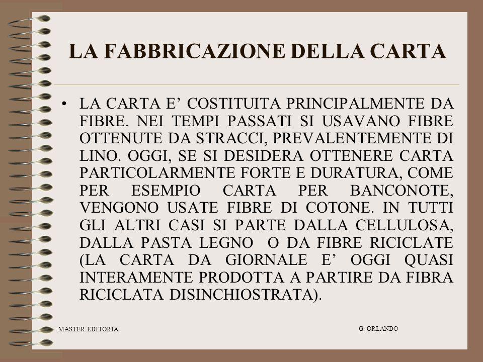MASTER EDITORIA G. ORLANDO LA FABBRICAZIONE DELLA CARTA LA CARTA E COSTITUITA PRINCIPALMENTE DA FIBRE. NEI TEMPI PASSATI SI USAVANO FIBRE OTTENUTE DA