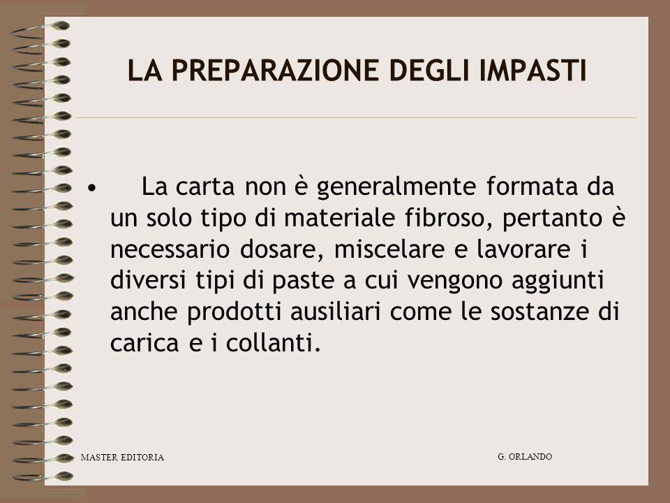 MASTER EDITORIA G. ORLANDO LA PREPARAZIONE DEGLI IMPASTI La carta non è generalmente formata da un solo tipo di materiale fibroso, pertanto è necessar