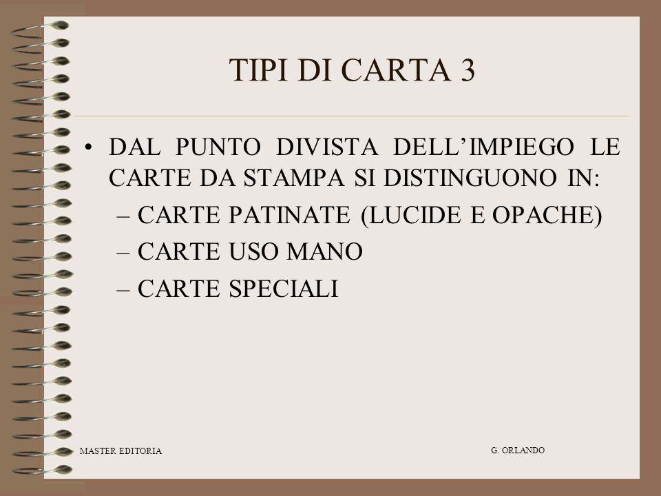 MASTER EDITORIA G. ORLANDO TIPI DI CARTA 3 DAL PUNTO DIVISTA DELLIMPIEGO LE CARTE DA STAMPA SI DISTINGUONO IN: –CARTE PATINATE (LUCIDE E OPACHE) –CART